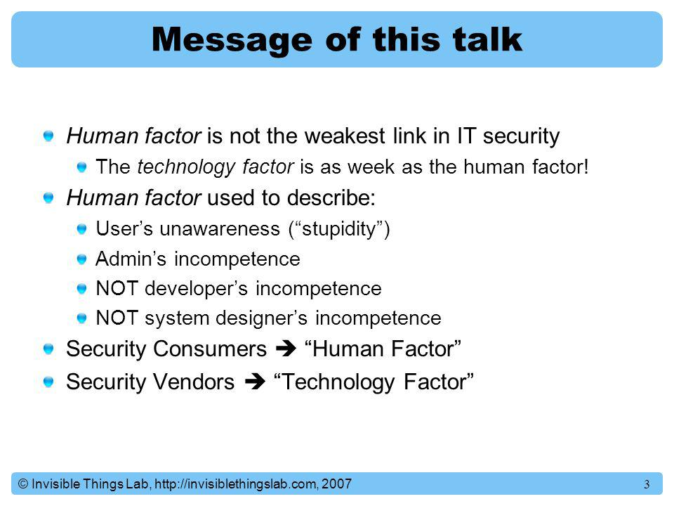 Message of this talk Human factor is not the weakest link in IT security. The technology factor is as week as the human factor!
