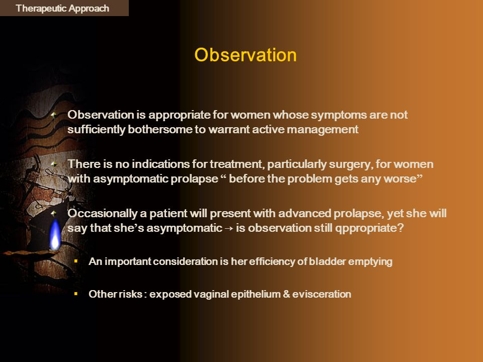 Therapeutic Approach Observation. Observation is appropriate for women whose symptoms are not sufficiently bothersome to warrant active management.