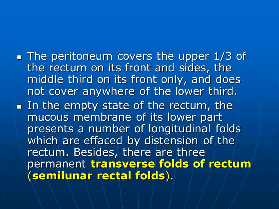 The peritoneum covers the upper 1/3 of the rectum on its front and sides, the middle third on its front only, and does not cover anywhere of the lower third.