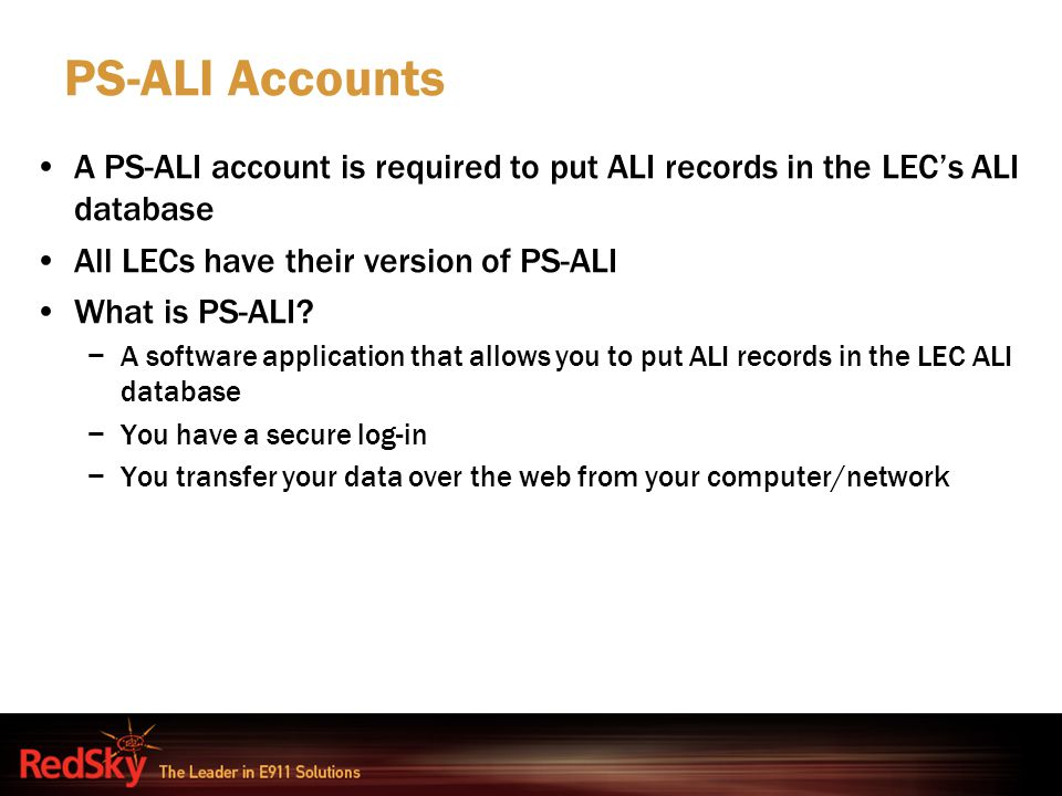 PS-ALI Accounts A PS-ALI account is required to put ALI records in the LEC's ALI database. All LECs have their version of PS-ALI.