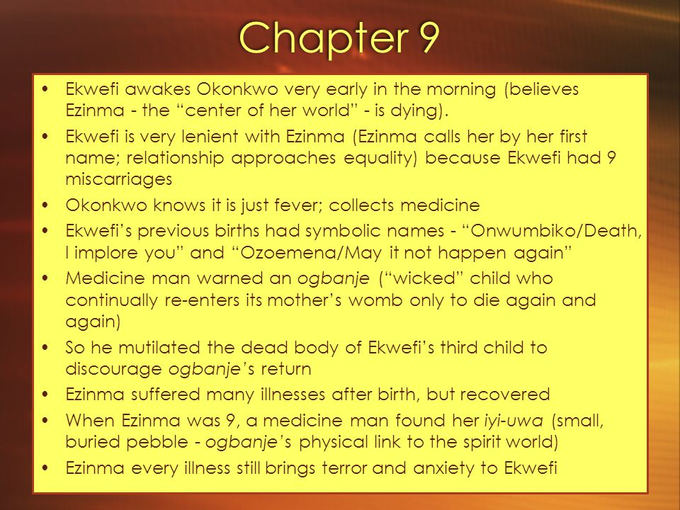Chapter 9 Ekwefi awakes Okonkwo very early in the morning (believes Ezinma - the center of her world - is dying).