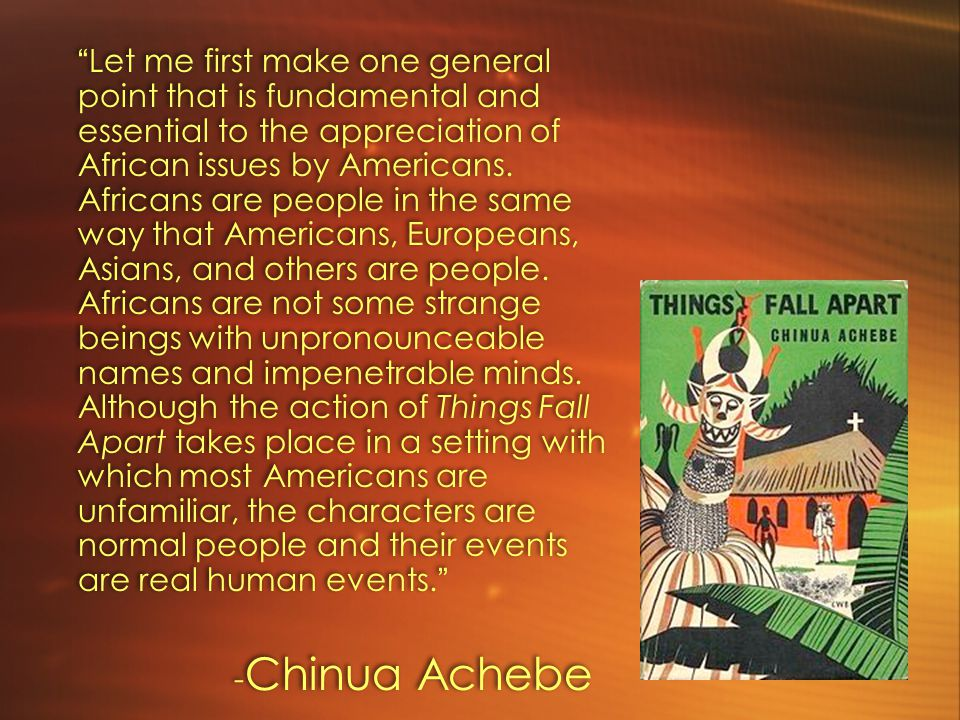 Let me first make one general point that is fundamental and essential to the appreciation of African issues by Americans. Africans are people in the same way that Americans, Europeans, Asians, and others are people. Africans are not some strange beings with unpronounceable names and impenetrable minds. Although the action of Things Fall Apart takes place in a setting with which most Americans are unfamiliar, the characters are normal people and their events are real human events.