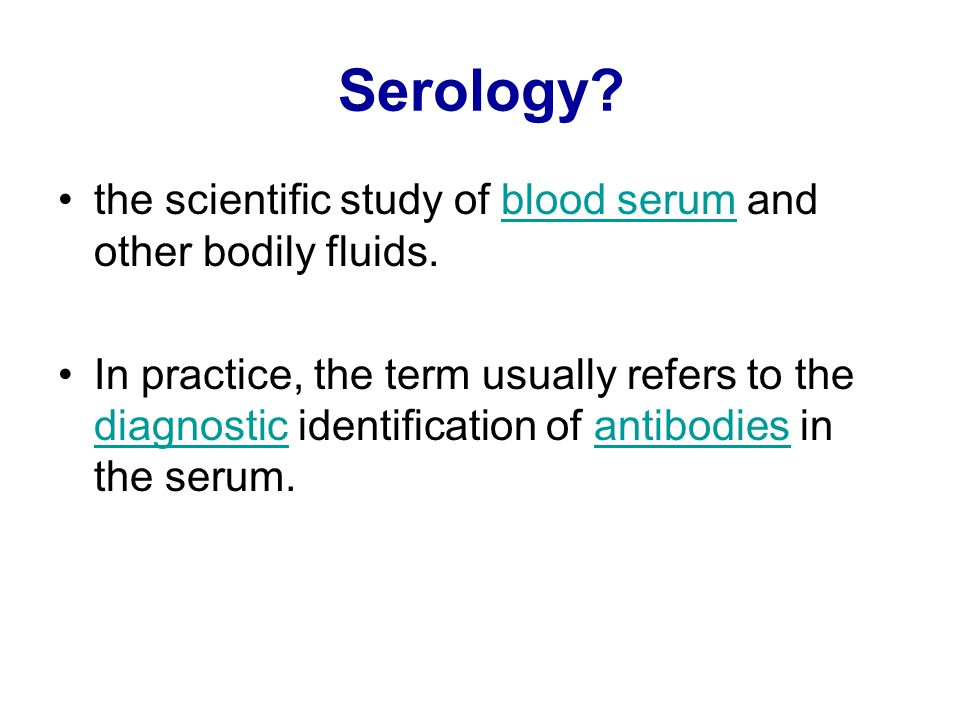 Serology the scientific study of blood serum and other bodily fluids.