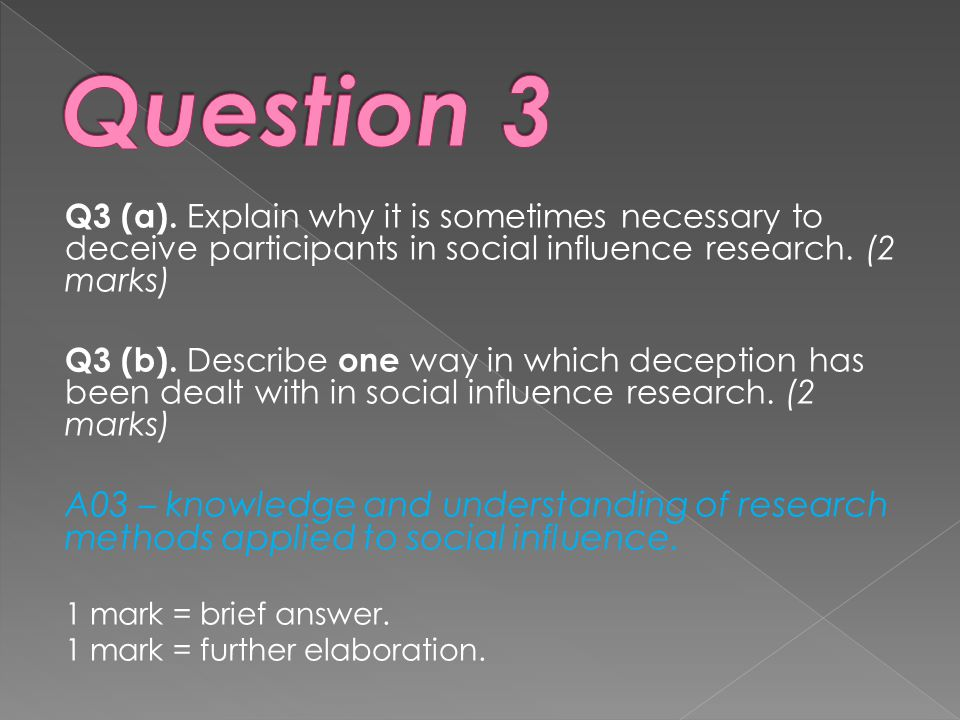 Question 3 Q3 (a). Explain why it is sometimes necessary to deceive participants in social influence research. (2 marks)