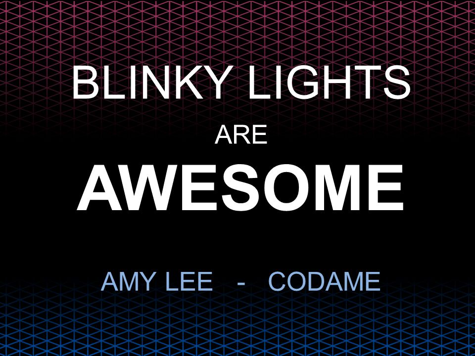 BLINKY LIGHTS ARE AWESOME AMY LEE - CODAME