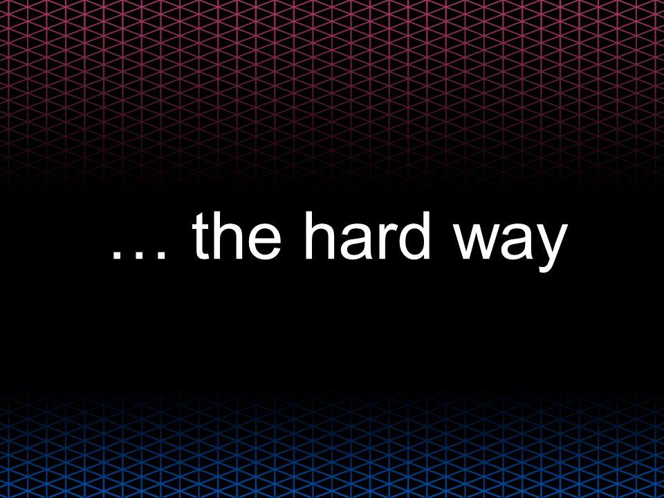 … the hard way