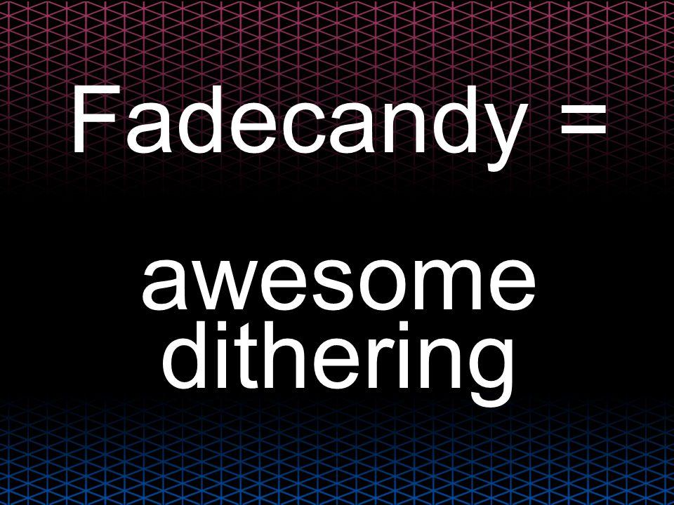 Fadecandy = awesome dithering