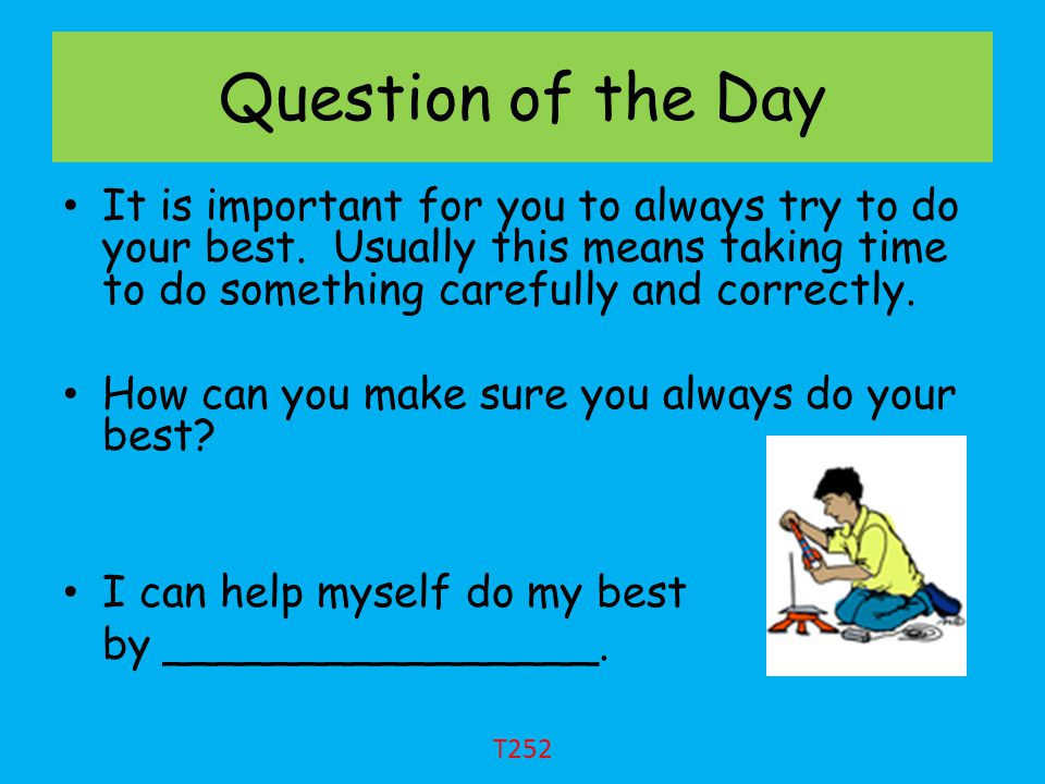 Question of the Day It is important for you to always try to do your best. Usually this means taking time to do something carefully and correctly.