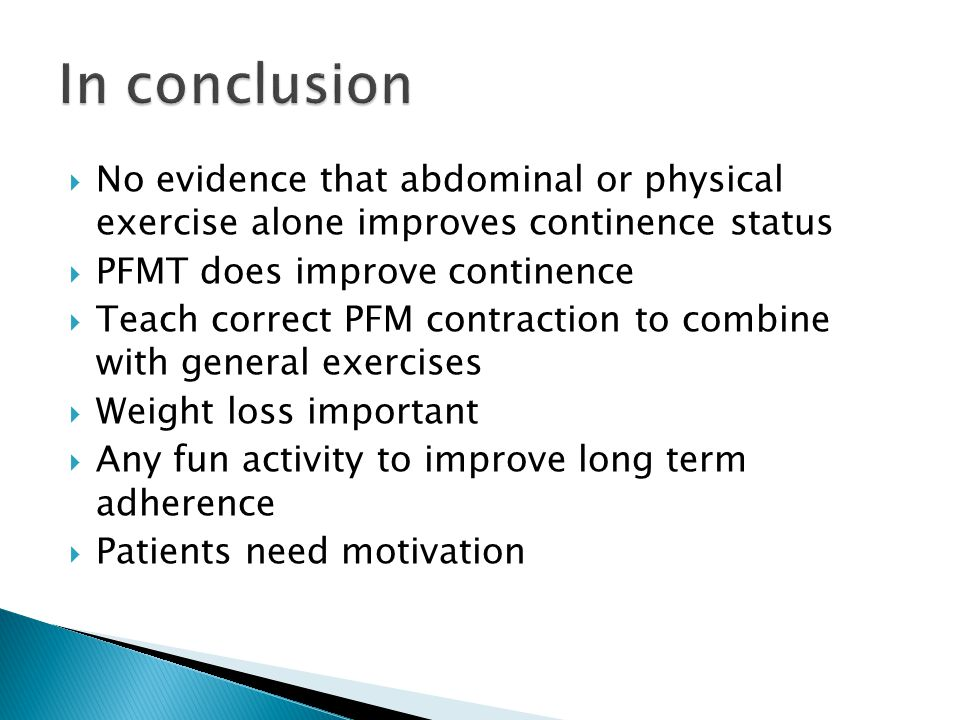 In conclusion No evidence that abdominal or physical exercise alone improves continence status. PFMT does improve continence.