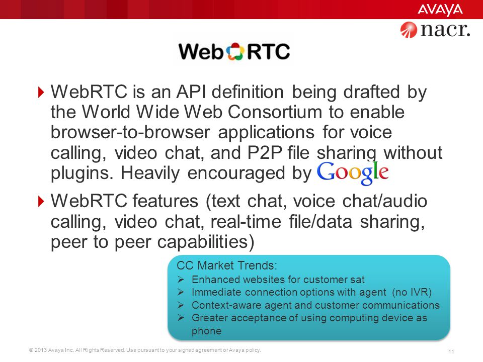 WebRTC is an API definition being drafted by the World Wide Web Consortium to enable browser-to-browser applications for voice calling, video chat, and P2P file sharing without plugins. Heavily encouraged by
