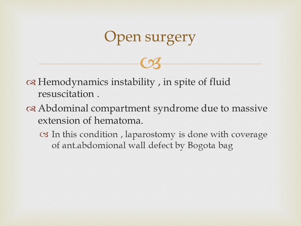 Open surgery Hemodynamics instability , in spite of fluid resuscitation . Abdominal compartment syndrome due to massive extension of hematoma.