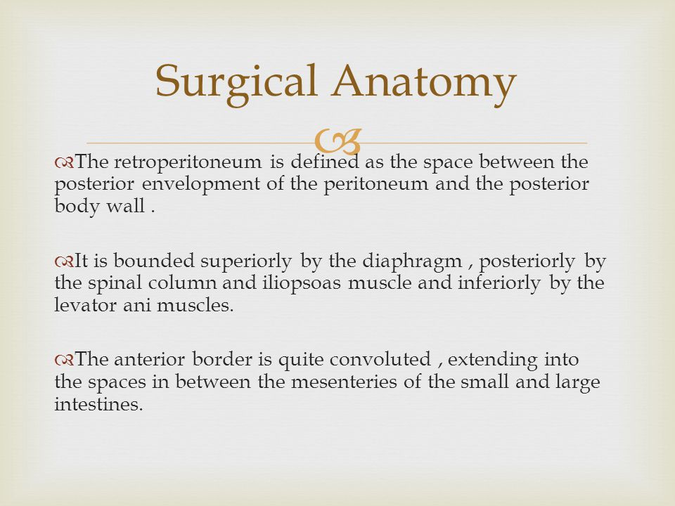 Surgical Anatomy The retroperitoneum is defined as the space between the posterior envelopment of the peritoneum and the posterior body wall .