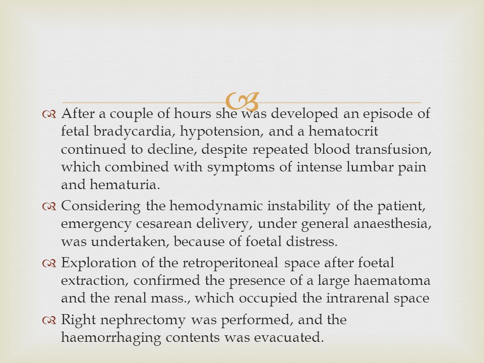 After a couple of hours she was developed an episode of fetal bradycardia, hypotension, and a hematocrit continued to decline, despite repeated blood transfusion, which combined with symptoms of intense lumbar pain and hematuria.