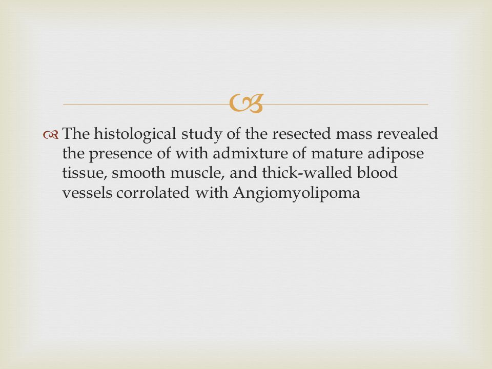 The histological study of the resected mass revealed the presence of with admixture of mature adipose tissue, smooth muscle, and thick-walled blood vessels corrolated with Angiomyolipoma