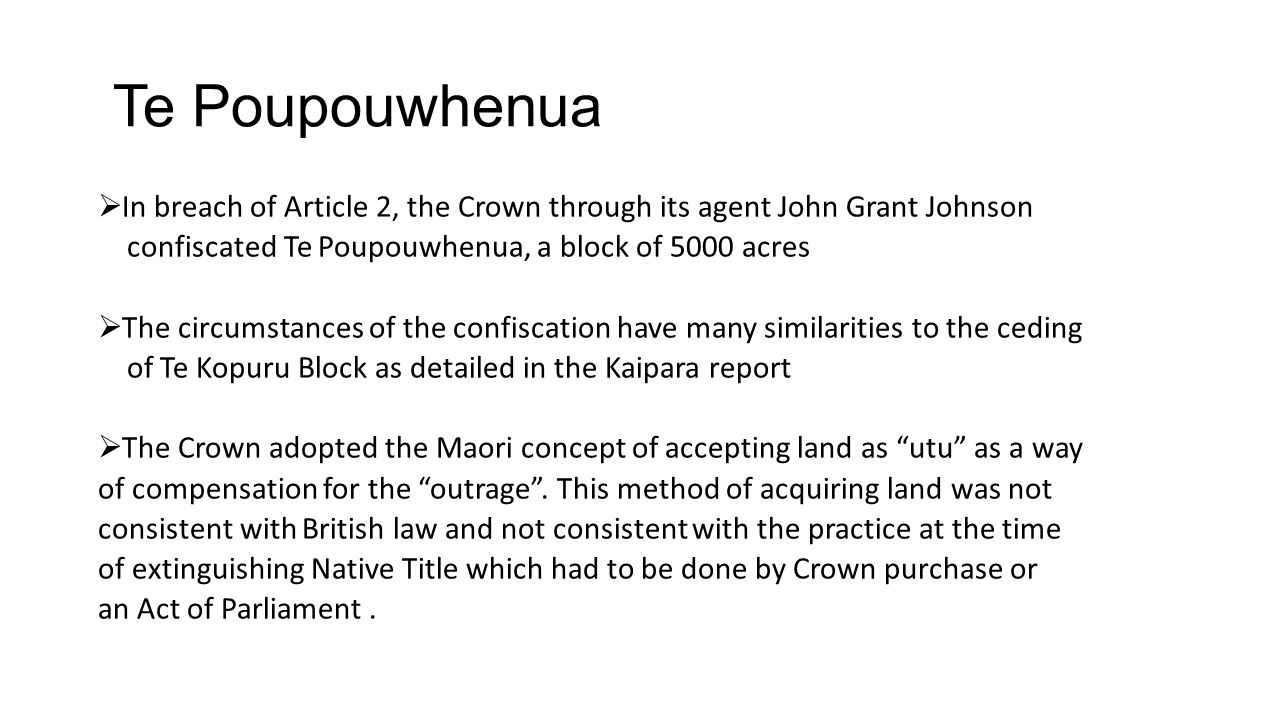 Te Poupouwhenua In breach of Article 2, the Crown through its agent John Grant Johnson. confiscated Te Poupouwhenua, a block of 5000 acres.