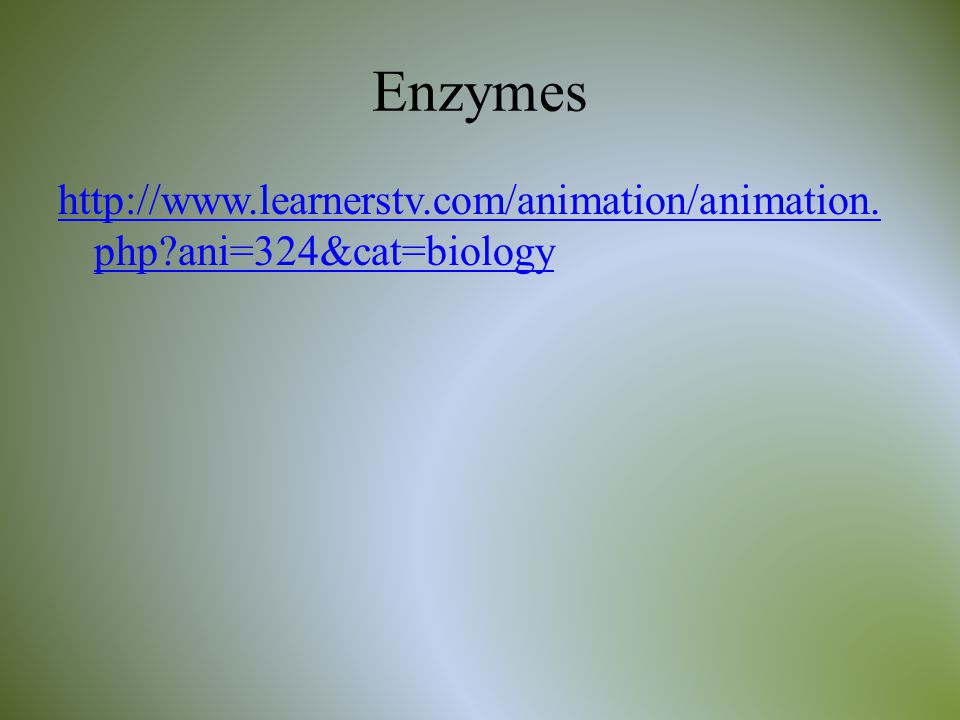 Enzymes http://www.learnerstv.com/animation/animation.php ani=324&cat=biology