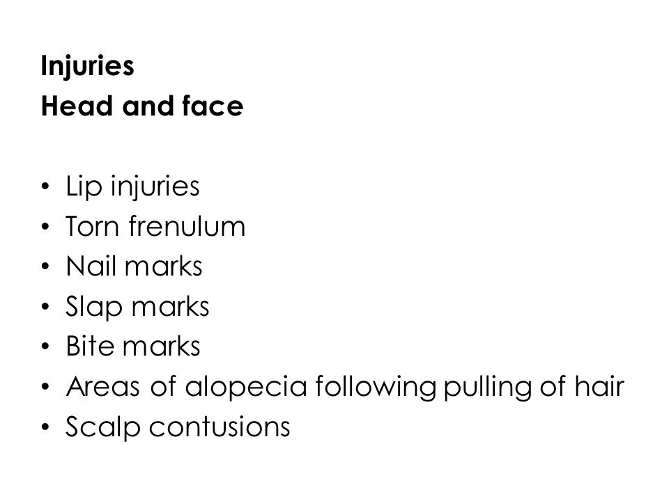 Injuries Head and face. Lip injuries. Torn frenulum. Nail marks. Slap marks. Bite marks. Areas of alopecia following pulling of hair.