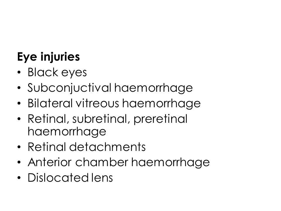 Eye injuries Black eyes. Subconjuctival haemorrhage. Bilateral vitreous haemorrhage. Retinal, subretinal, preretinal haemorrhage.