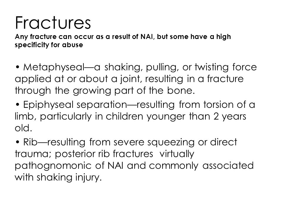 Fractures Any fracture can occur as a result of NAI, but some have a high specificity for abuse.