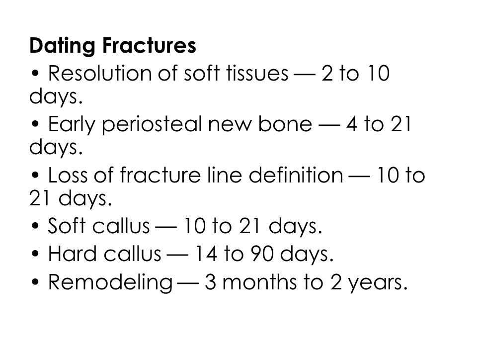 Dating Fractures • Resolution of soft tissues — 2 to 10 days
