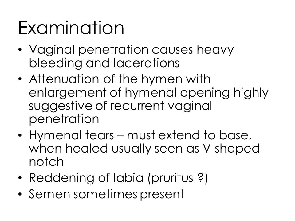 Examination Vaginal penetration causes heavy bleeding and lacerations