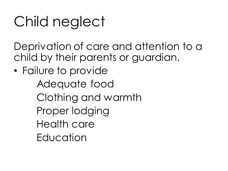 Child neglect Deprivation of care and attention to a child by their parents or guardian. Failure to provide.