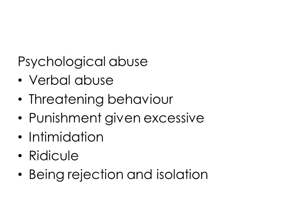 Psychological abuse Verbal abuse. Threatening behaviour. Punishment given excessive. Intimidation.