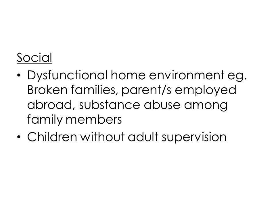 Social Dysfunctional home environment eg. Broken families, parent/s employed abroad, substance abuse among family members.
