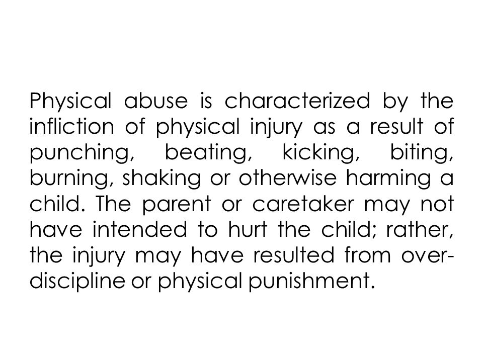 Physical abuse is characterized by the infliction of physical injury as a result of punching, beating, kicking, biting, burning, shaking or otherwise harming a child.