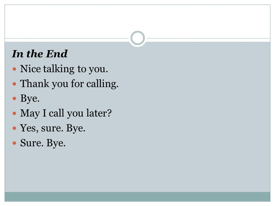In the End Nice talking to you. Thank you for calling. Bye. May I call you later Yes, sure. Bye.