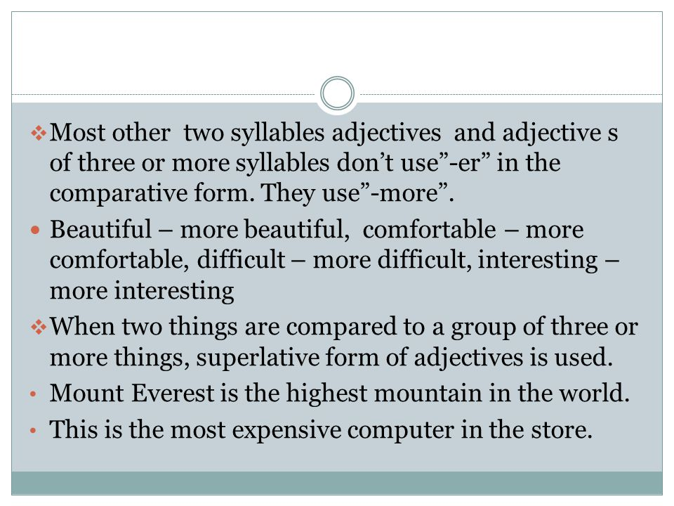 Most other two syllables adjectives and adjective s of three or more syllables don't use -er in the comparative form. They use -more .