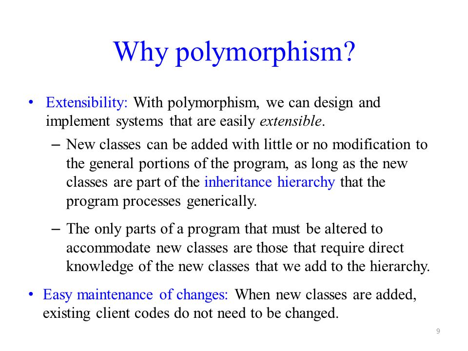 Why polymorphism Extensibility: With polymorphism, we can design and implement systems that are easily extensible.