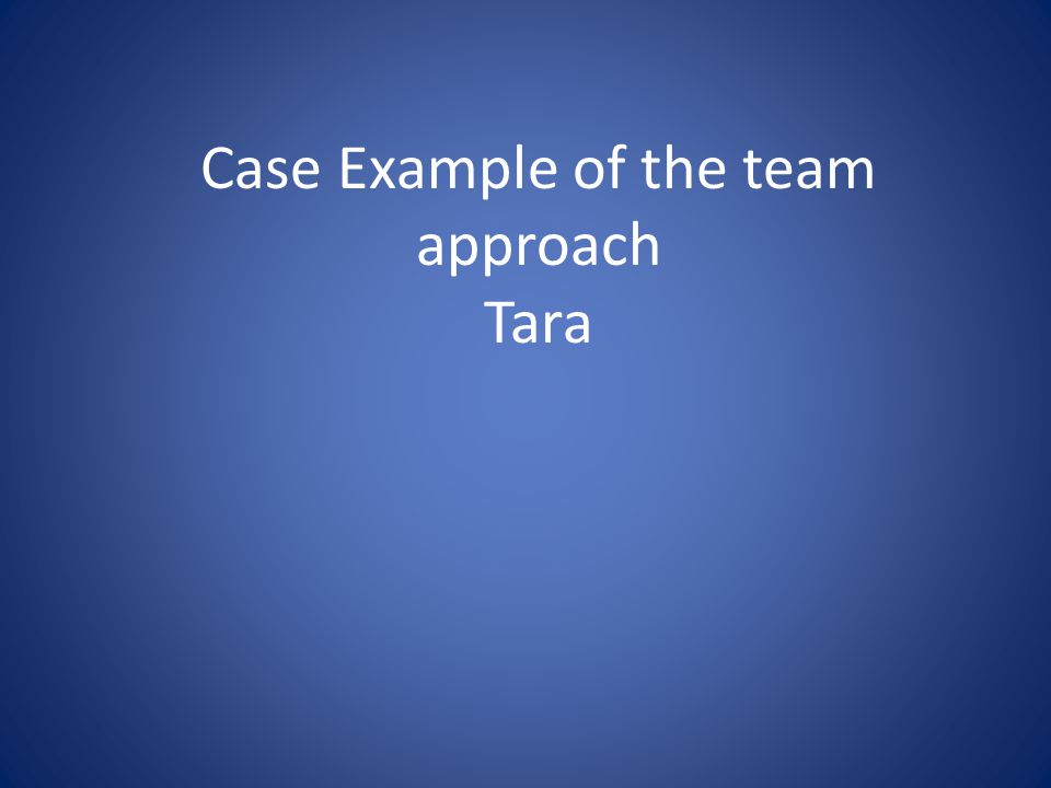 Case Example of the team approach Tara