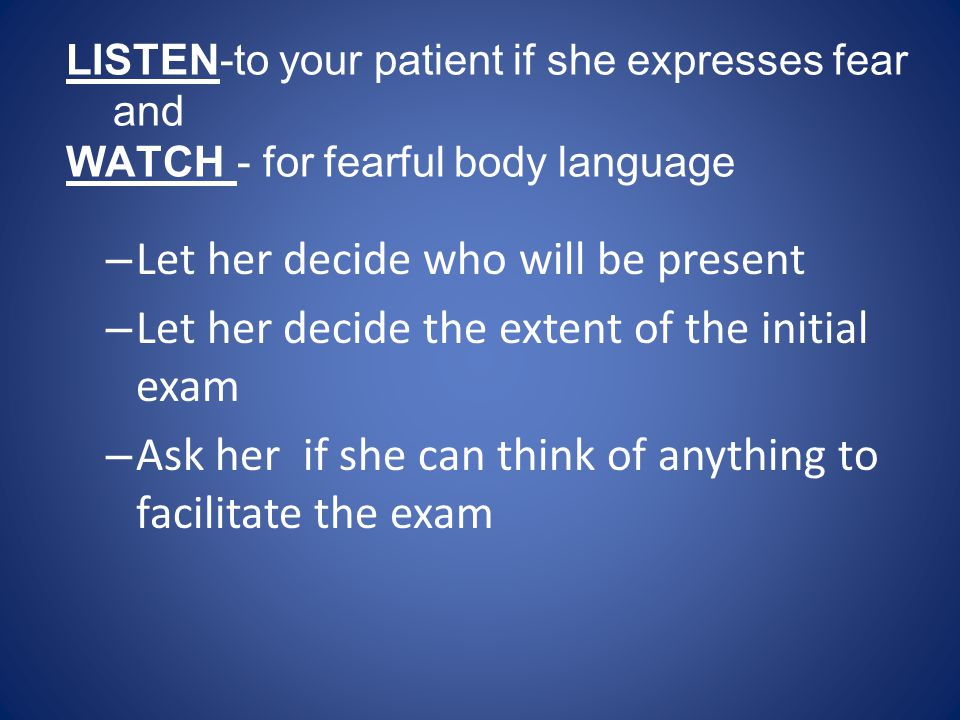 LISTEN-to your patient if she expresses fear and WATCH - for fearful body language
