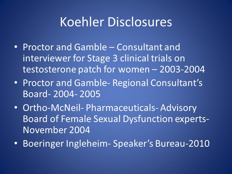 Koehler Disclosures Proctor and Gamble – Consultant and interviewer for Stage 3 clinical trials on testosterone patch for women – 2003-2004.