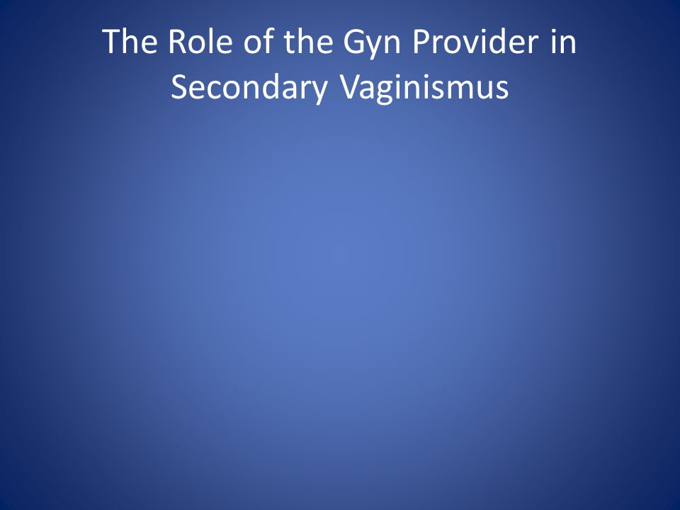 The Role of the Gyn Provider in Secondary Vaginismus