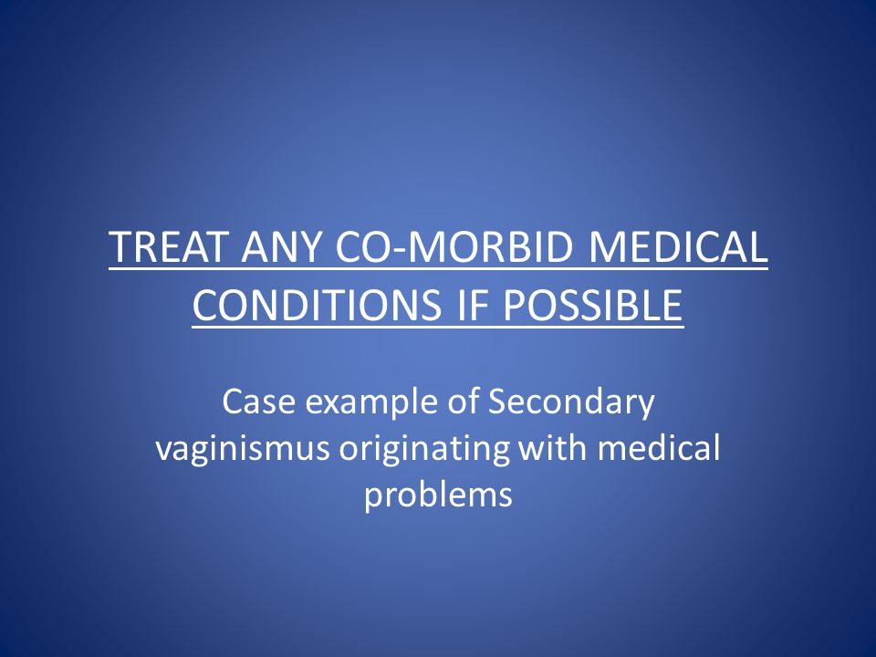 TREAT ANY CO-MORBID MEDICAL CONDITIONS IF POSSIBLE