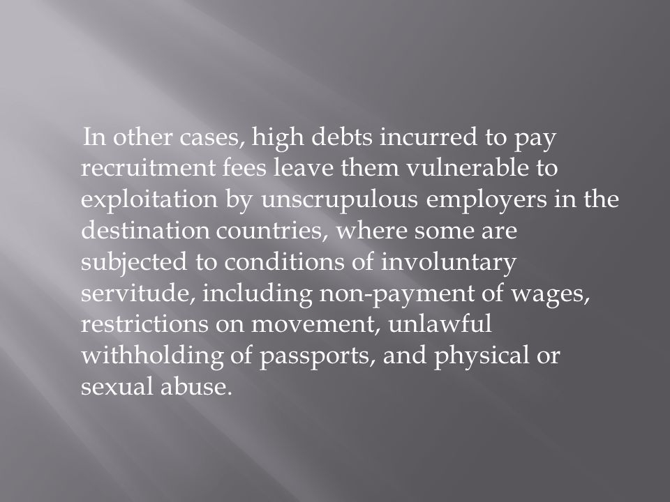 In other cases, high debts incurred to pay recruitment fees leave them vulnerable to exploitation by unscrupulous employers in the destination countries, where some are subjected to conditions of involuntary servitude, including non-payment of wages, restrictions on movement, unlawful withholding of passports, and physical or sexual abuse.