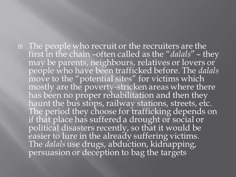 The people who recruit or the recruiters are the first in the chain –often called as the dalals – they may be parents, neighbours, relatives or lovers or people who have been trafficked before.