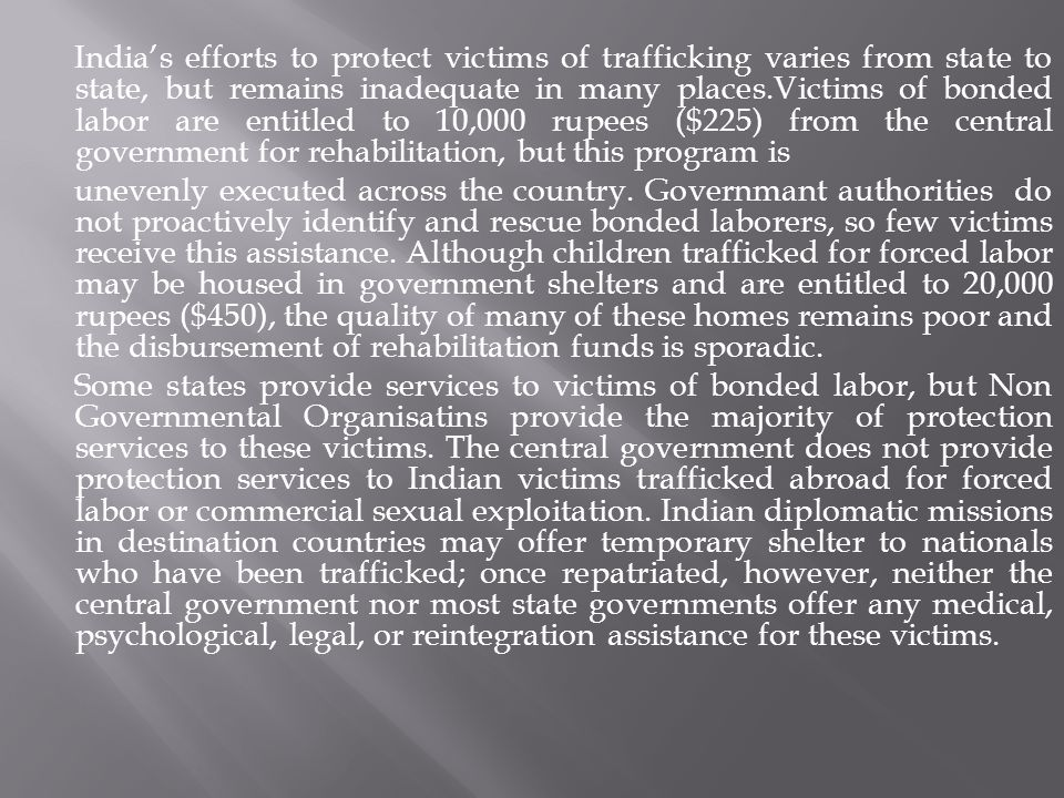 India's efforts to protect victims of trafficking varies from state to state, but remains inadequate in many places.Victims of bonded labor are entitled to 10,000 rupees ($225) from the central government for rehabilitation, but this program is