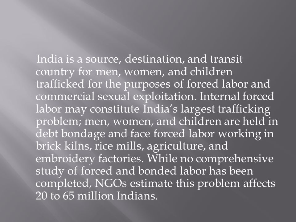 India is a source, destination, and transit country for men, women, and children trafficked for the purposes of forced labor and commercial sexual exploitation.