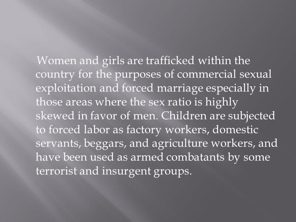 Women and girls are trafficked within the country for the purposes of commercial sexual exploitation and forced marriage especially in those areas where the sex ratio is highly skewed in favor of men.
