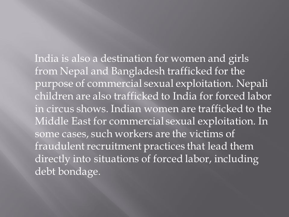 India is also a destination for women and girls from Nepal and Bangladesh trafficked for the purpose of commercial sexual exploitation. Nepali children are also trafficked to India for forced labor in circus shows. Indian women are trafficked to the Middle East for commercial sexual exploitation. In some cases, such workers are the victims of fraudulent recruitment practices that lead them directly into situations of forced labor, including debt bondage.