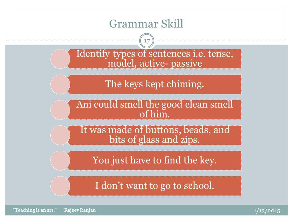Grammar Skill Identify types of sentences i.e. tense, model, active- passive. The keys kept chiming.