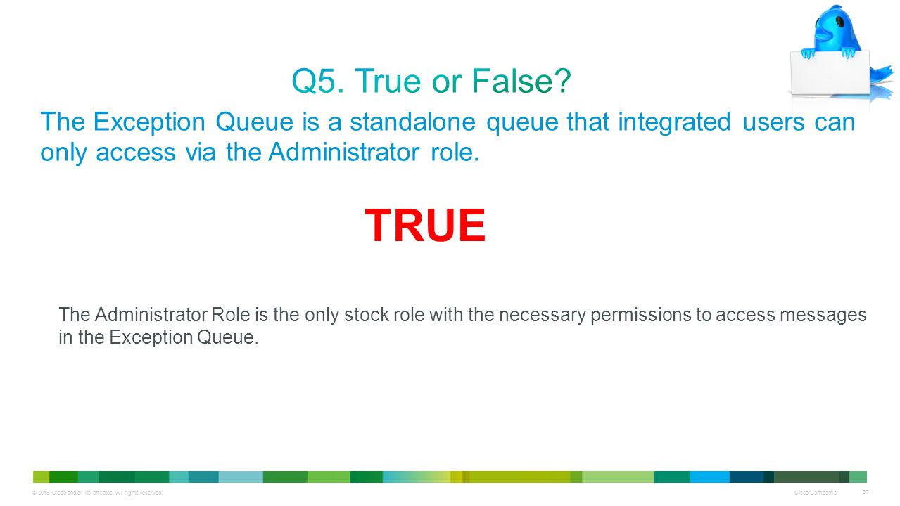 Q5. True or False The Exception Queue is a standalone queue that integrated users can only access via the Administrator role.