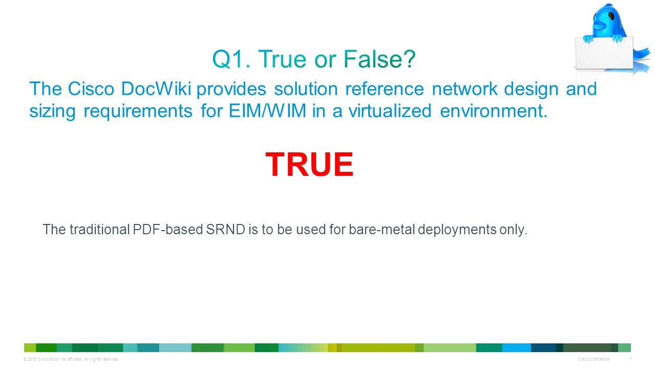 Q1. True or False The Cisco DocWiki provides solution reference network design and sizing requirements for EIM/WIM in a virtualized environment.