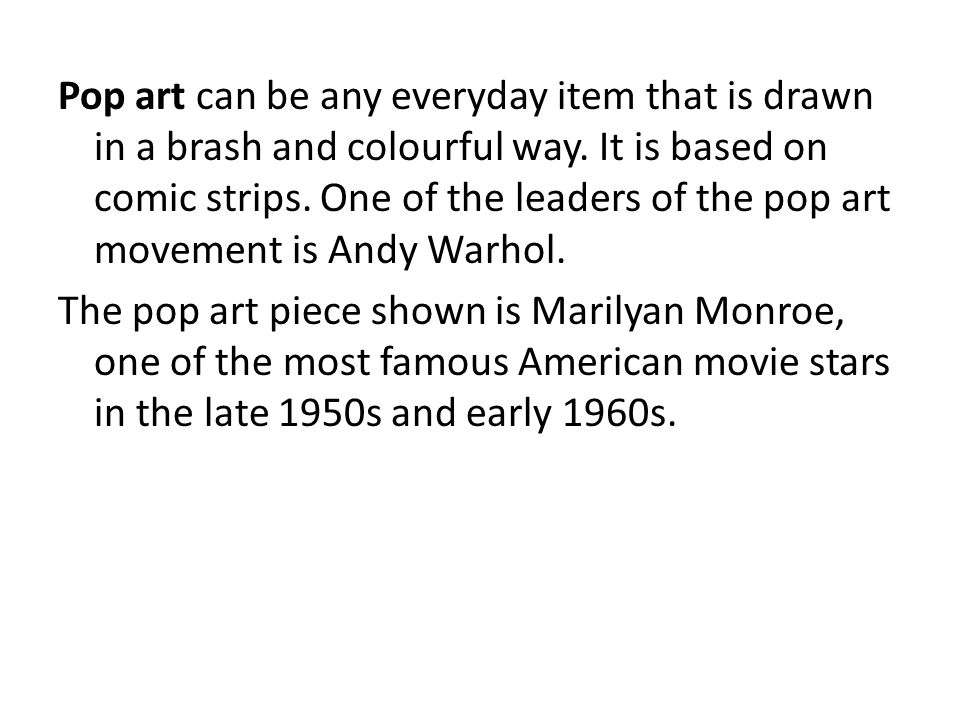 Pop art can be any everyday item that is drawn in a brash and colourful way. It is based on comic strips. One of the leaders of the pop art movement is Andy Warhol.