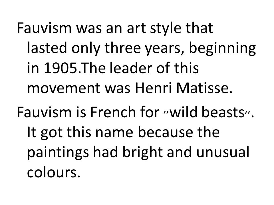 Fauvism was an art style that lasted only three years, beginning in 1905.The leader of this movement was Henri Matisse.