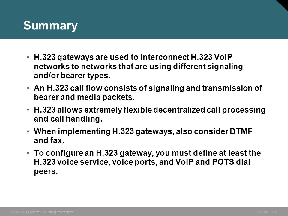 Summary H.323 gateways are used to interconnect H.323 VoIP networks to networks that are using different signaling and/or bearer types.