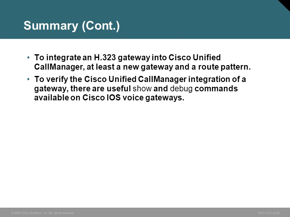 Summary (Cont.) To integrate an H.323 gateway into Cisco Unified CallManager, at least a new gateway and a route pattern.